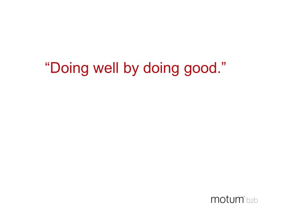 """Doing well by doing good."""