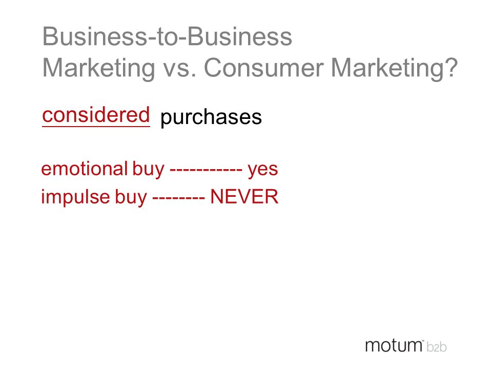 purchases Business-to-Business Marketing vs. Consumer Marketing? considered emotional buy ----------- yes impulse buy -------- NEVER