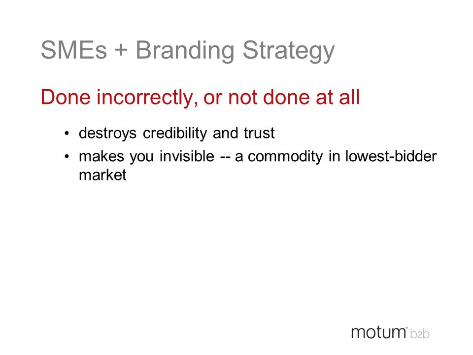 SMEs + Branding Strategy Done incorrectly, or not done at all destroys credibility and trust makes you invisible -- a commodity in lowest-bidder marke