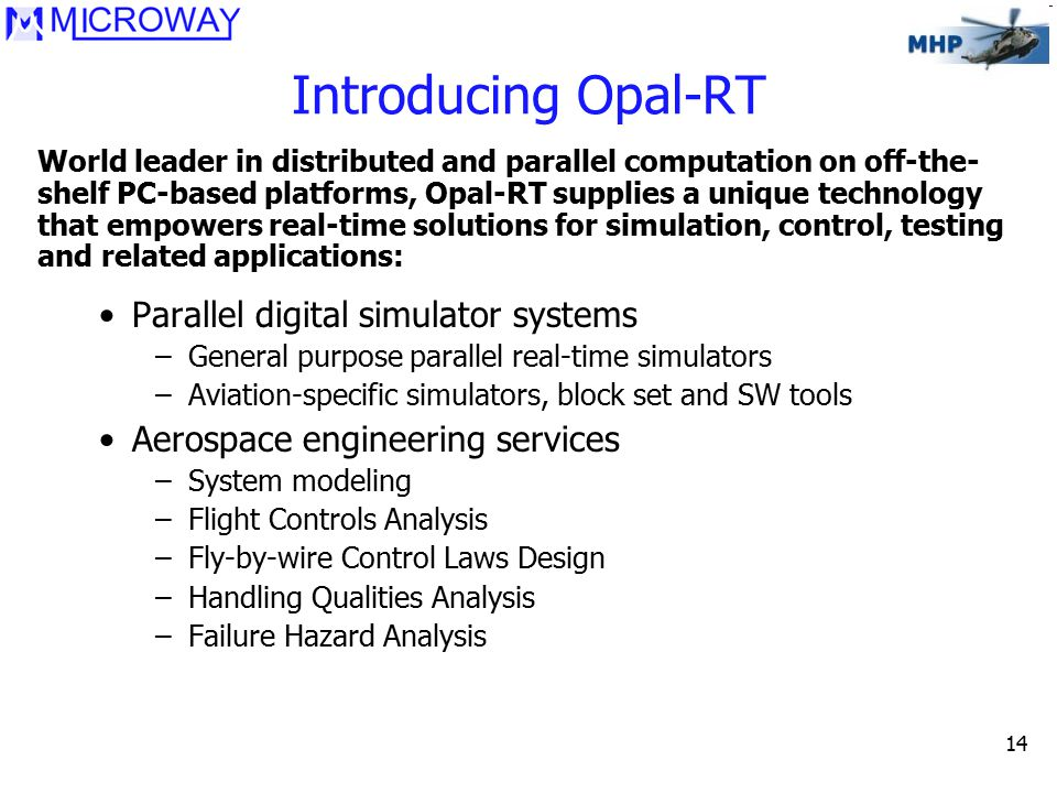 14 Introducing Opal-RT Parallel digital simulator systems –General purpose parallel real-time simulators –Aviation-specific simulators, block set and SW tools Aerospace engineering services –System modeling –Flight Controls Analysis –Fly-by-wire Control Laws Design –Handling Qualities Analysis –Failure Hazard Analysis World leader in distributed and parallel computation on off-the- shelf PC-based platforms, Opal-RT supplies a unique technology that empowers real-time solutions for simulation, control, testing and related applications: