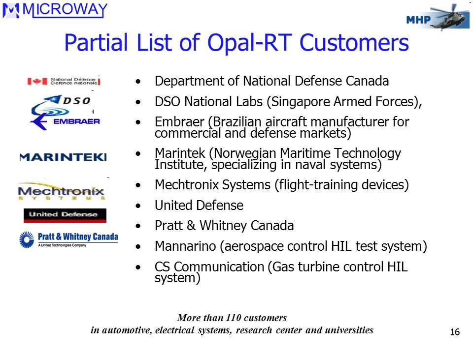 16 Partial List of Opal-RT Customers Department of National Defense Canada DSO National Labs (Singapore Armed Forces), Embraer (Brazilian aircraft man