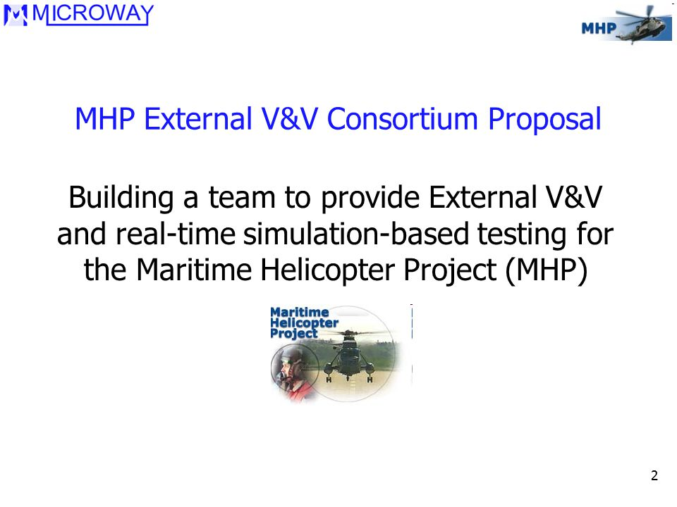 2 MHP External V&V Consortium Proposal Building a team to provide External V&V and real-time simulation-based testing for the Maritime Helicopter Project (MHP)