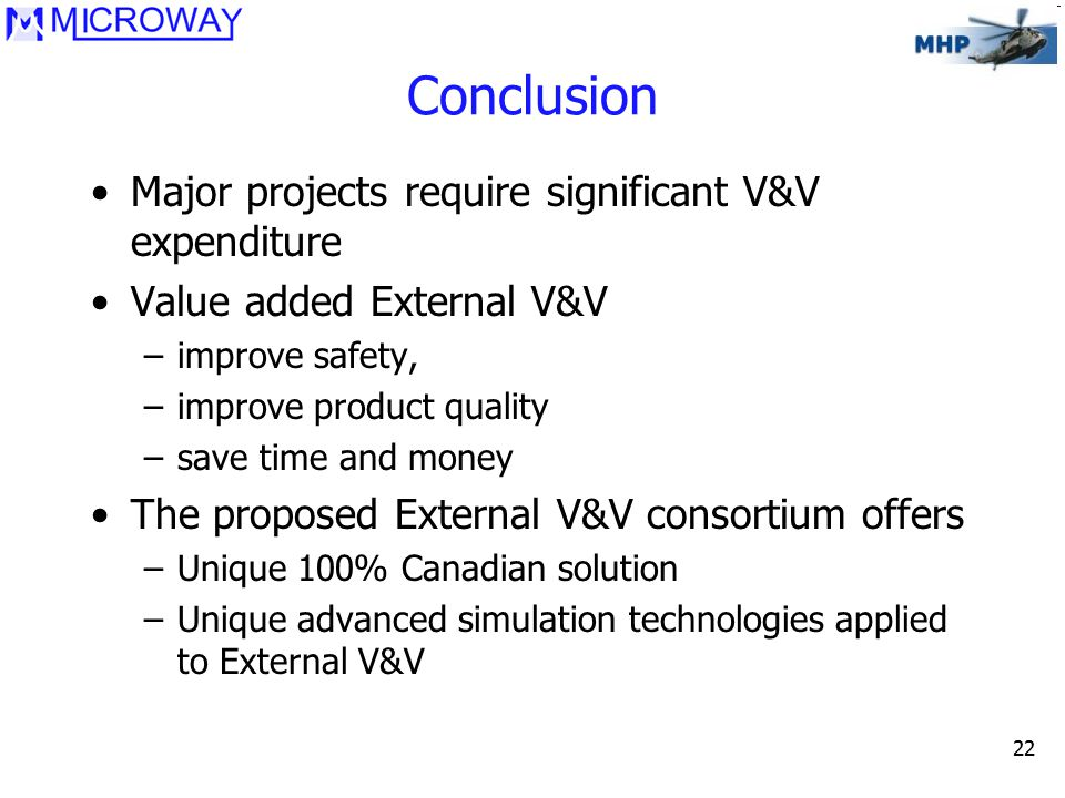 22 Conclusion Major projects require significant V&V expenditure Value added External V&V –improve safety, –improve product quality –save time and money The proposed External V&V consortium offers –Unique 100% Canadian solution –Unique advanced simulation technologies applied to External V&V