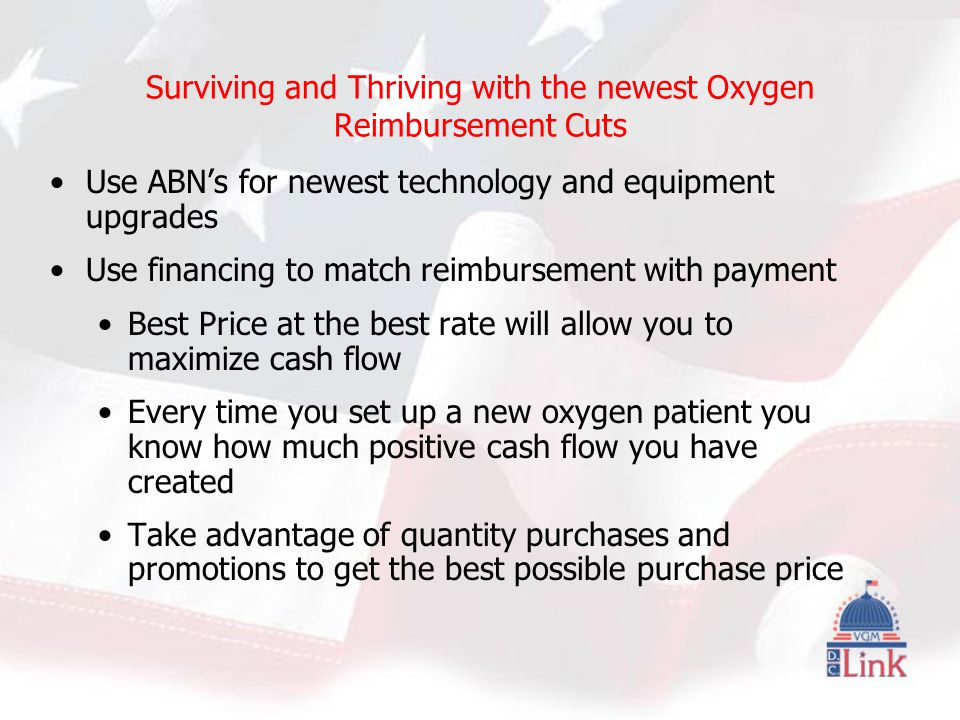 Surviving and Thriving with the newest Oxygen Reimbursement Cuts Use ABN's for newest technology and equipment upgrades Use financing to match reimbursement with payment Best Price at the best rate will allow you to maximize cash flow Every time you set up a new oxygen patient you know how much positive cash flow you have created Take advantage of quantity purchases and promotions to get the best possible purchase price