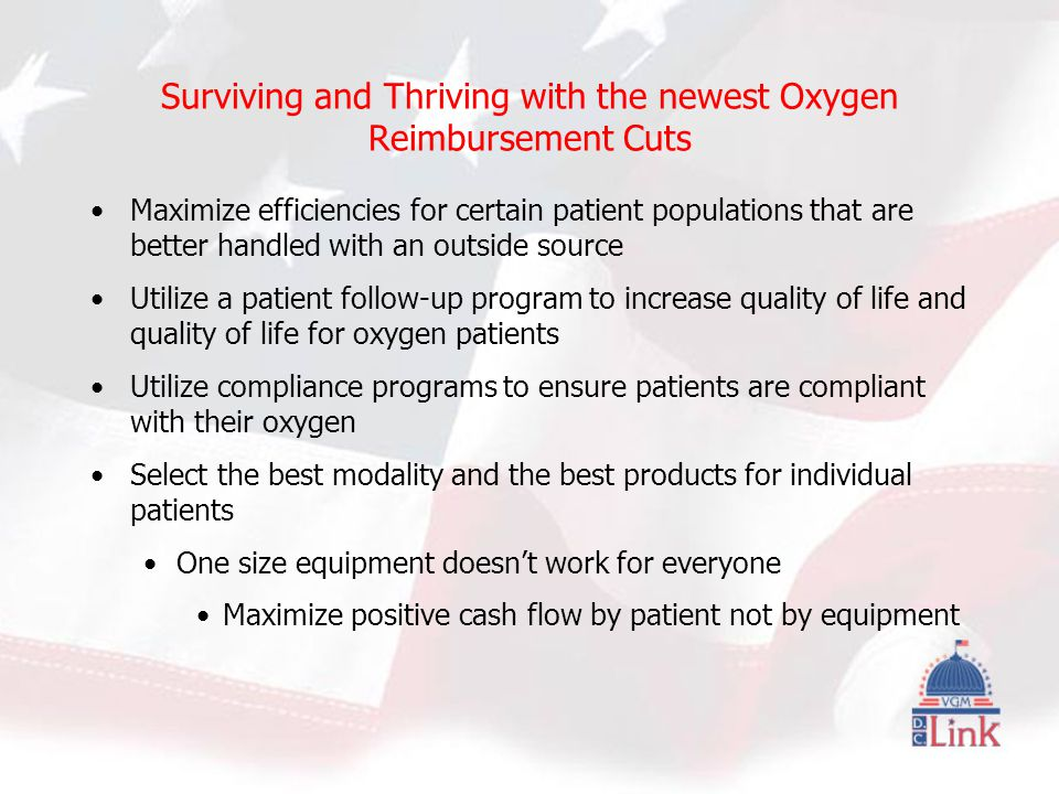 Surviving and Thriving with the newest Oxygen Reimbursement Cuts Maximize efficiencies for certain patient populations that are better handled with an outside source Utilize a patient follow-up program to increase quality of life and quality of life for oxygen patients Utilize compliance programs to ensure patients are compliant with their oxygen Select the best modality and the best products for individual patients One size equipment doesn't work for everyone Maximize positive cash flow by patient not by equipment