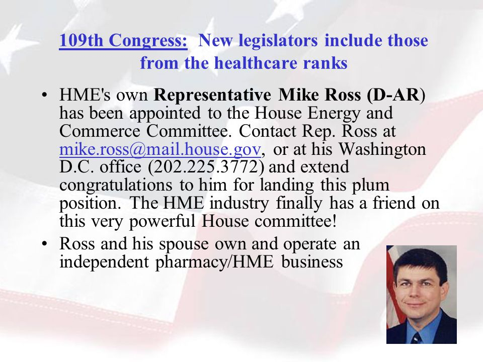 109th Congress: New legislators include those from the healthcare ranks HME s own Representative Mike Ross (D-AR) has been appointed to the House Energy and Commerce Committee.