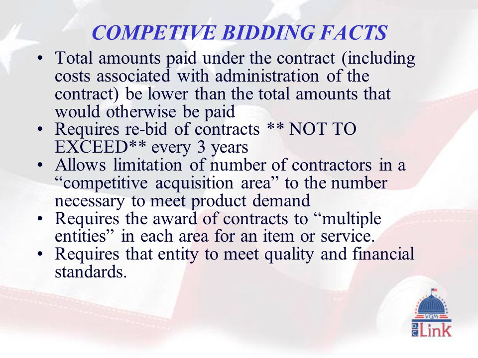 COMPETIVE BIDDING FACTS Total amounts paid under the contract (including costs associated with administration of the contract) be lower than the total amounts that would otherwise be paid Requires re-bid of contracts ** NOT TO EXCEED** every 3 years Allows limitation of number of contractors in a competitive acquisition area to the number necessary to meet product demand Requires the award of contracts to multiple entities in each area for an item or service.