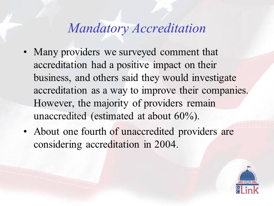 Mandatory Accreditation Many providers we surveyed comment that accreditation had a positive impact on their business, and others said they would investigate accreditation as a way to improve their companies.