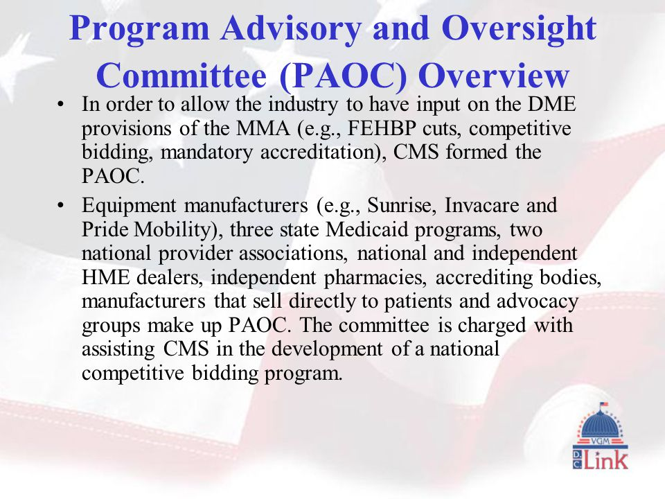 Program Advisory and Oversight Committee (PAOC) Overview In order to allow the industry to have input on the DME provisions of the MMA (e.g., FEHBP cuts, competitive bidding, mandatory accreditation), CMS formed the PAOC.