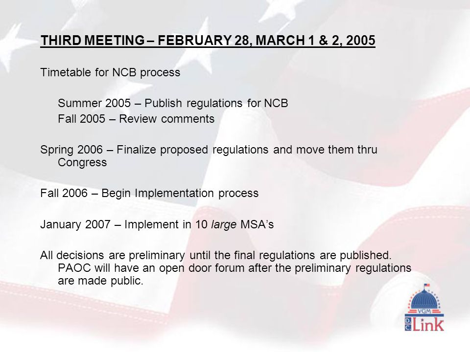 THIRD MEETING – FEBRUARY 28, MARCH 1 & 2, 2005 Timetable for NCB process Summer 2005 – Publish regulations for NCB Fall 2005 – Review comments Spring 2006 – Finalize proposed regulations and move them thru Congress Fall 2006 – Begin Implementation process January 2007 – Implement in 10 large MSA's All decisions are preliminary until the final regulations are published.