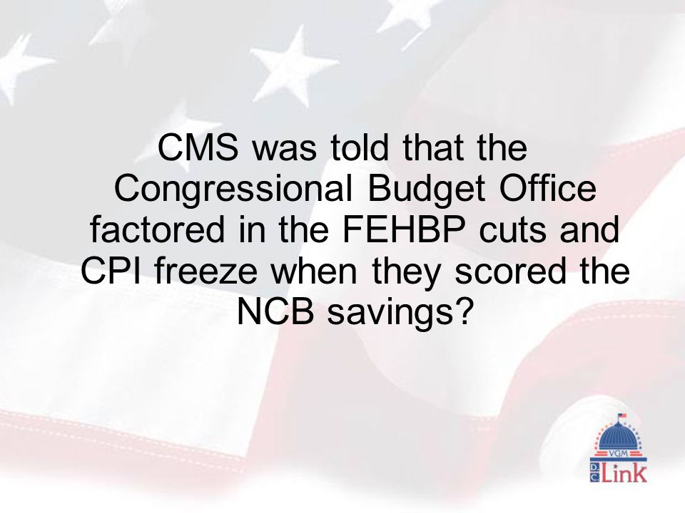 CMS was told that the Congressional Budget Office factored in the FEHBP cuts and CPI freeze when they scored the NCB savings