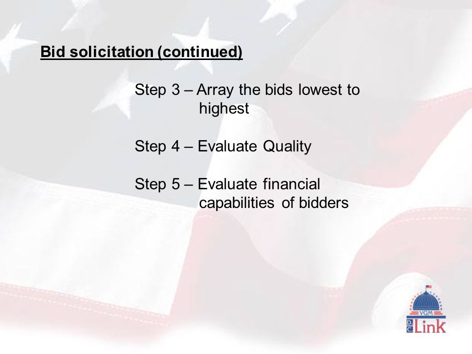 Bid solicitation (continued) Step 3 – Array the bids lowest to highest Step 4 – Evaluate Quality Step 5 – Evaluate financial capabilities of bidders