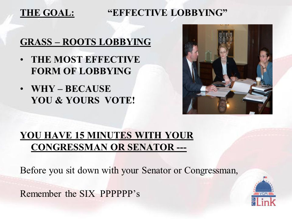 THE GOAL: EFFECTIVE LOBBYING GRASS – ROOTS LOBBYING THE MOST EFFECTIVE FORM OF LOBBYING WHY – BECAUSE YOU & YOURS VOTE.