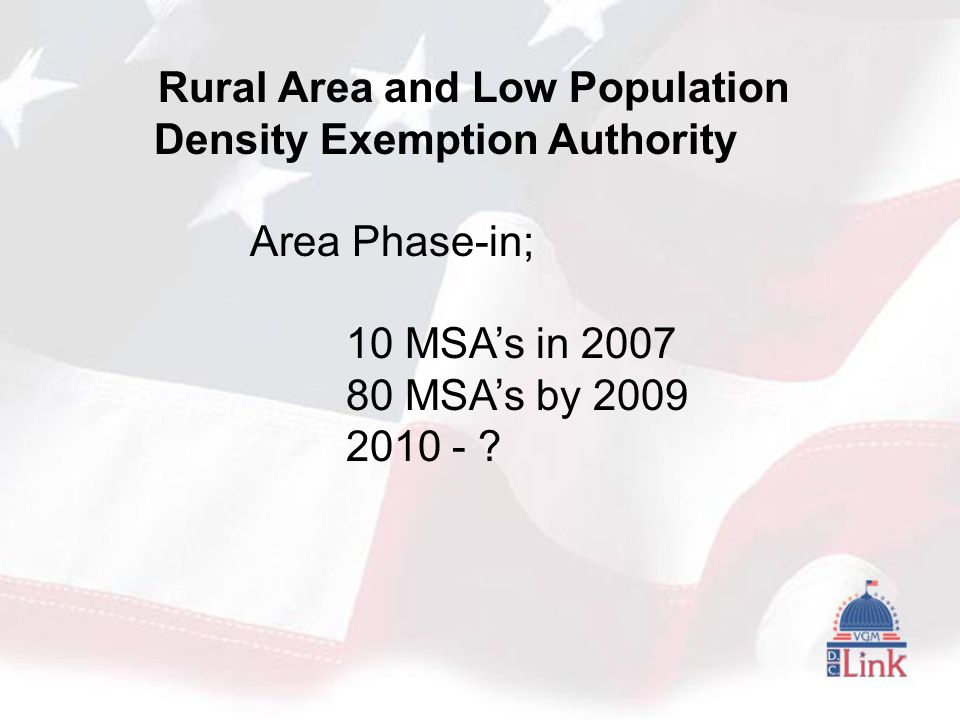 Rural Area and Low Population Density Exemption Authority Area Phase-in; 10 MSA's in 2007 80 MSA's by 2009 2010 - ?