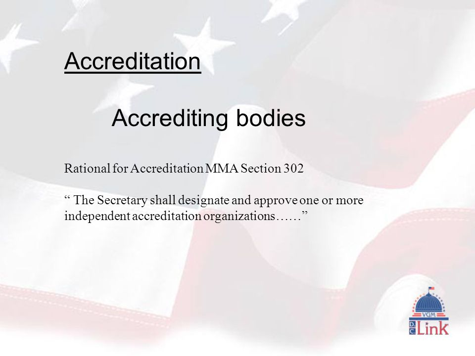 Accreditation Accrediting bodies Rational for Accreditation MMA Section 302 The Secretary shall designate and approve one or more independent accreditation organizations……