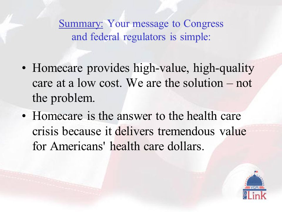 Summary: Your message to Congress and federal regulators is simple: Homecare provides high-value, high-quality care at a low cost.