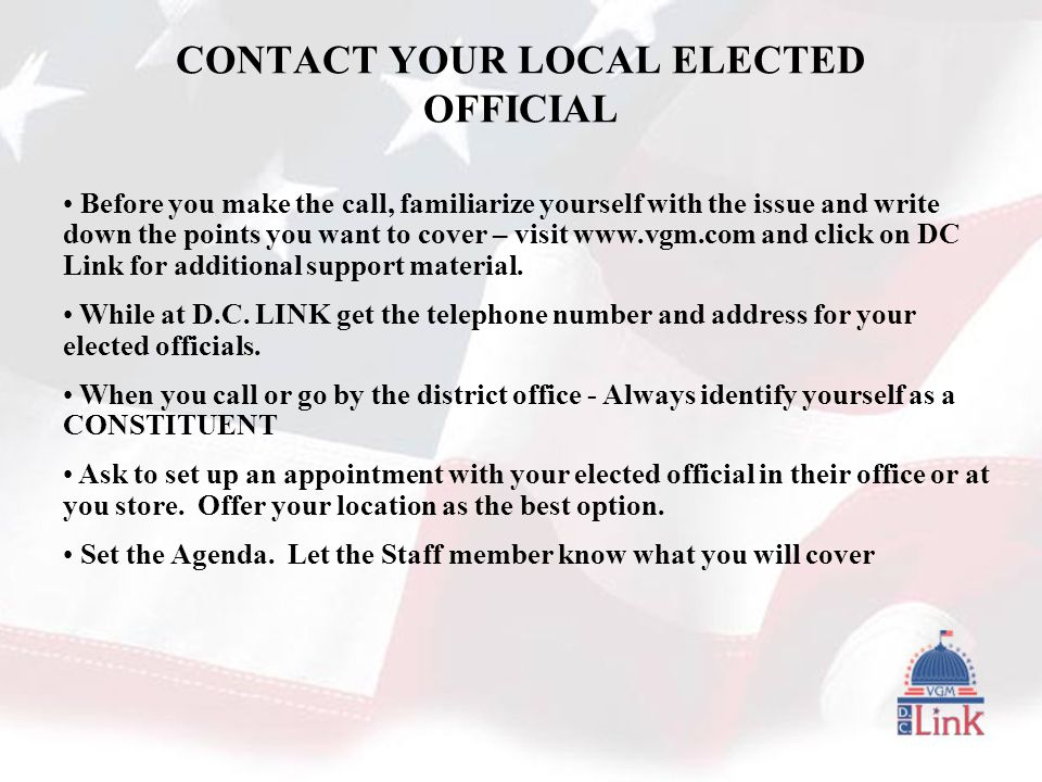 CONTACT YOUR LOCAL ELECTED OFFICIAL Before you make the call, familiarize yourself with the issue and write down the points you want to cover – visit www.vgm.com and click on DC Link for additional support material.