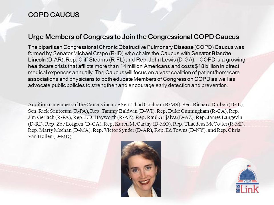 COPD CAUCUS Urge Members of Congress to Join the Congressional COPD Caucus The bipartisan Congressional Chronic Obstructive Pulmonary Disease (COPD) Caucus was formed by Senator Michael Crapo (R-ID) who chairs the Caucus with Senator Blanche Lincoln (D-AR), Rep.