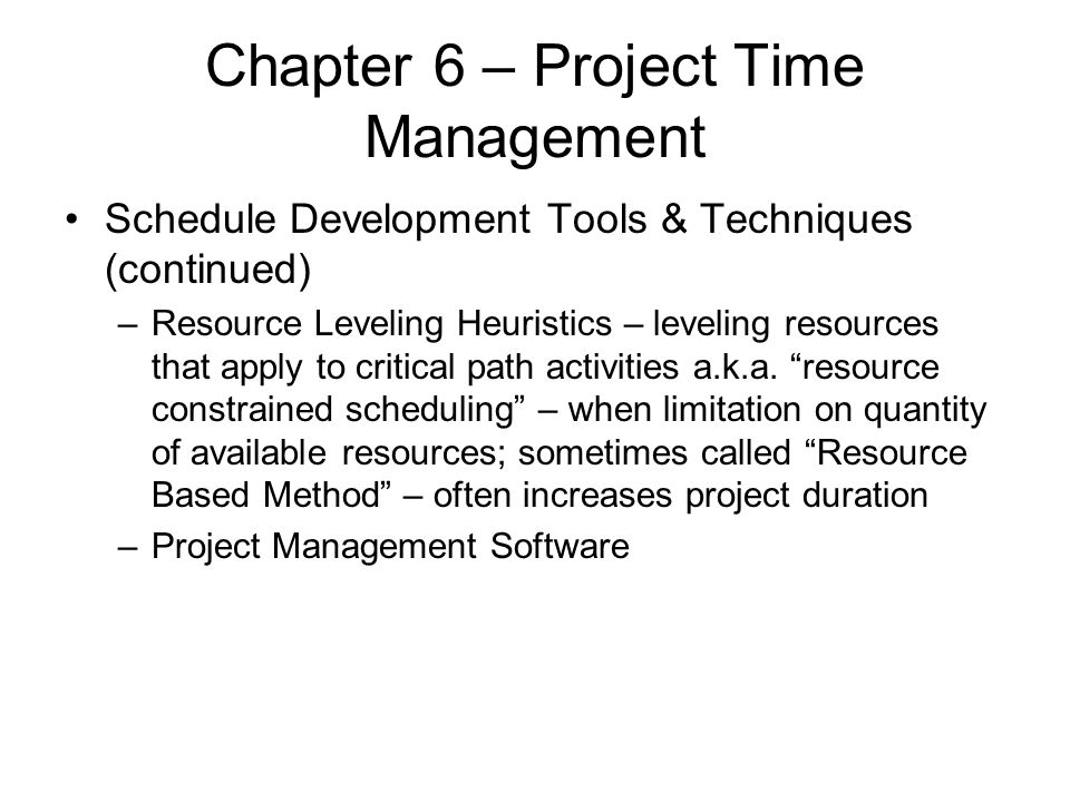 Chapter 6 – Project Time Management Schedule Development Tools & Techniques (continued) –Resource Leveling Heuristics – leveling resources that apply