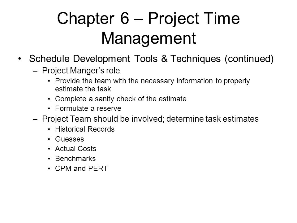 Chapter 6 – Project Time Management Schedule Development Tools & Techniques (continued) –Project Manger's role Provide the team with the necessary inf