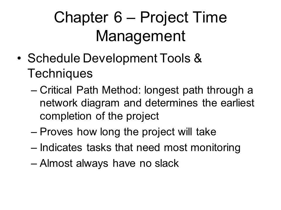 Chapter 6 – Project Time Management Schedule Development Tools & Techniques –Critical Path Method: longest path through a network diagram and determin
