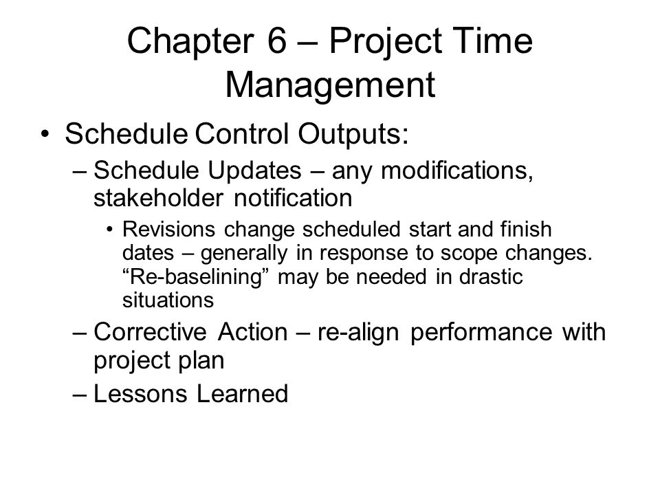 Chapter 6 – Project Time Management Schedule Control Outputs: –Schedule Updates – any modifications, stakeholder notification Revisions change schedul