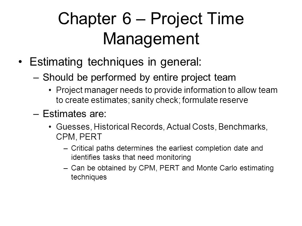 Chapter 6 – Project Time Management Estimating techniques in general: –Should be performed by entire project team Project manager needs to provide inf
