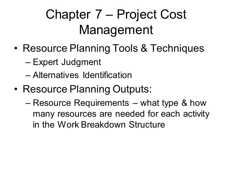 Chapter 7 – Project Cost Management Resource Planning Tools & Techniques –Expert Judgment –Alternatives Identification Resource Planning Outputs: –Res