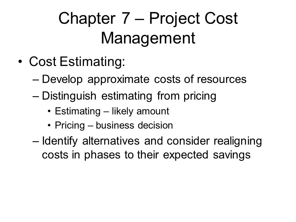 Chapter 7 – Project Cost Management Cost Estimating: –Develop approximate costs of resources –Distinguish estimating from pricing Estimating – likely