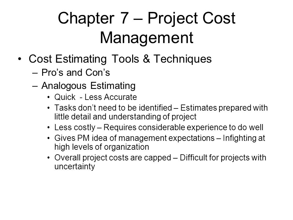 Chapter 7 – Project Cost Management Cost Estimating Tools & Techniques –Pro's and Con's –Analogous Estimating Quick - Less Accurate Tasks don't need t