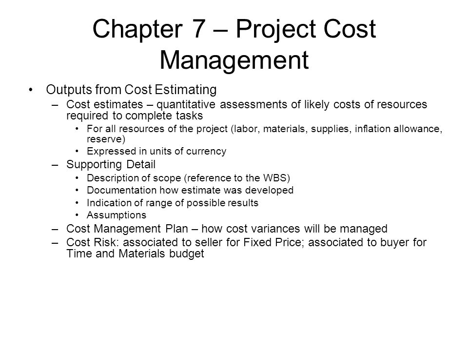Chapter 7 – Project Cost Management Outputs from Cost Estimating –Cost estimates – quantitative assessments of likely costs of resources required to c