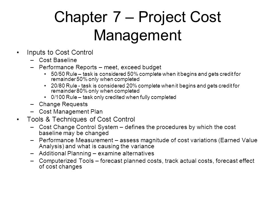 Chapter 7 – Project Cost Management Inputs to Cost Control –Cost Baseline –Performance Reports – meet, exceed budget 50/50 Rule – task is considered 5