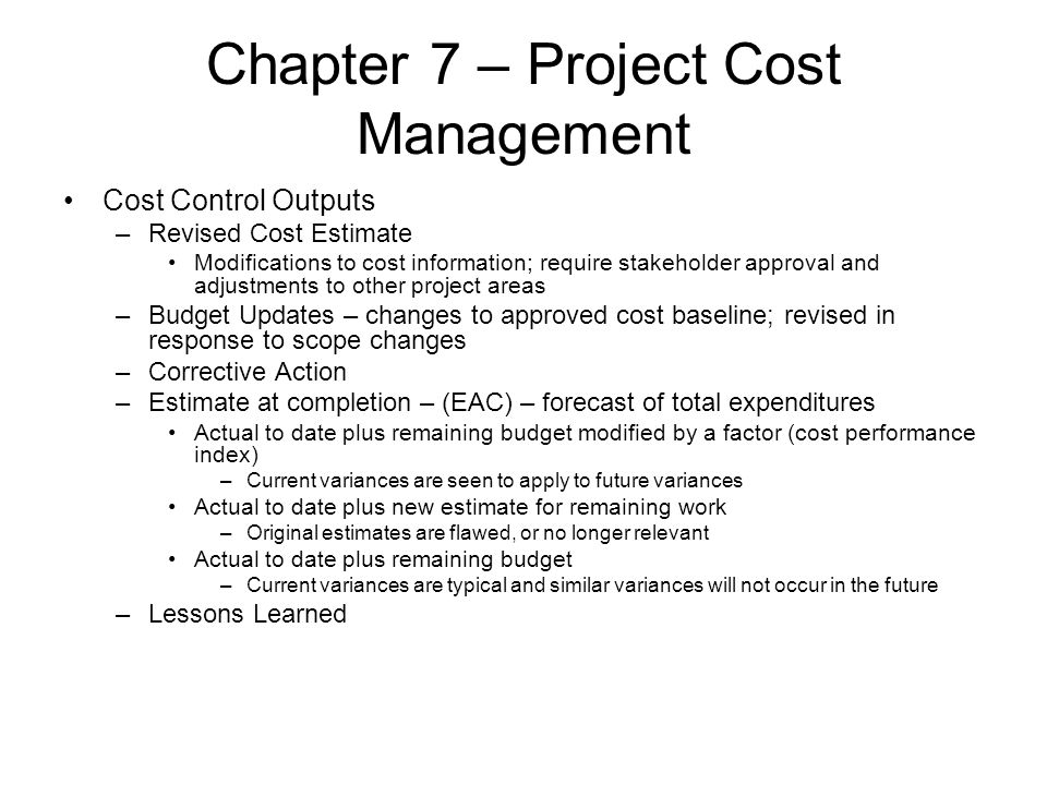 Chapter 7 – Project Cost Management Cost Control Outputs –Revised Cost Estimate Modifications to cost information; require stakeholder approval and ad