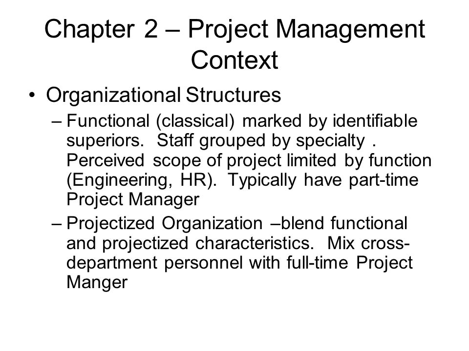 Chapter 2 – Project Management Context Organizational Structures –Functional (classical) marked by identifiable superiors. Staff grouped by specialty.