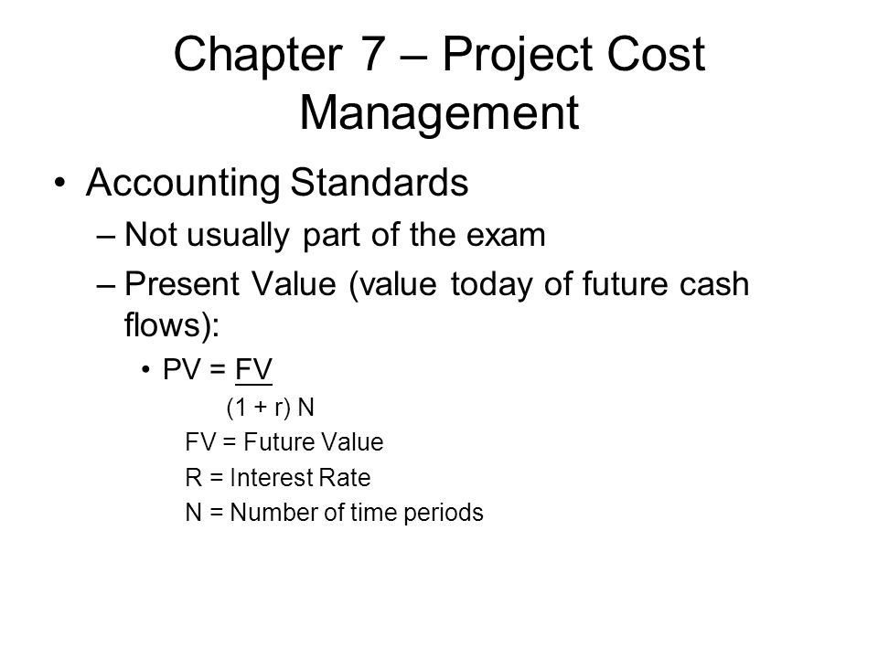 Chapter 7 – Project Cost Management Accounting Standards –Not usually part of the exam –Present Value (value today of future cash flows): PV = FV (1 +