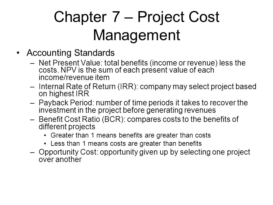 Chapter 7 – Project Cost Management Accounting Standards –Net Present Value: total benefits (income or revenue) less the costs. NPV is the sum of each