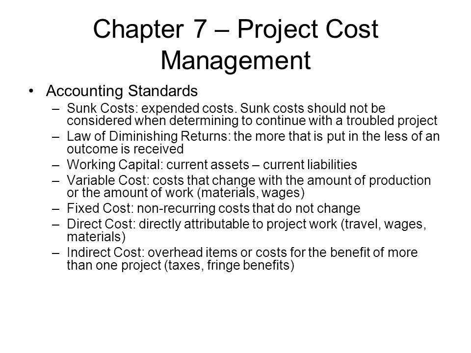 Chapter 7 – Project Cost Management Accounting Standards –Sunk Costs: expended costs. Sunk costs should not be considered when determining to continue