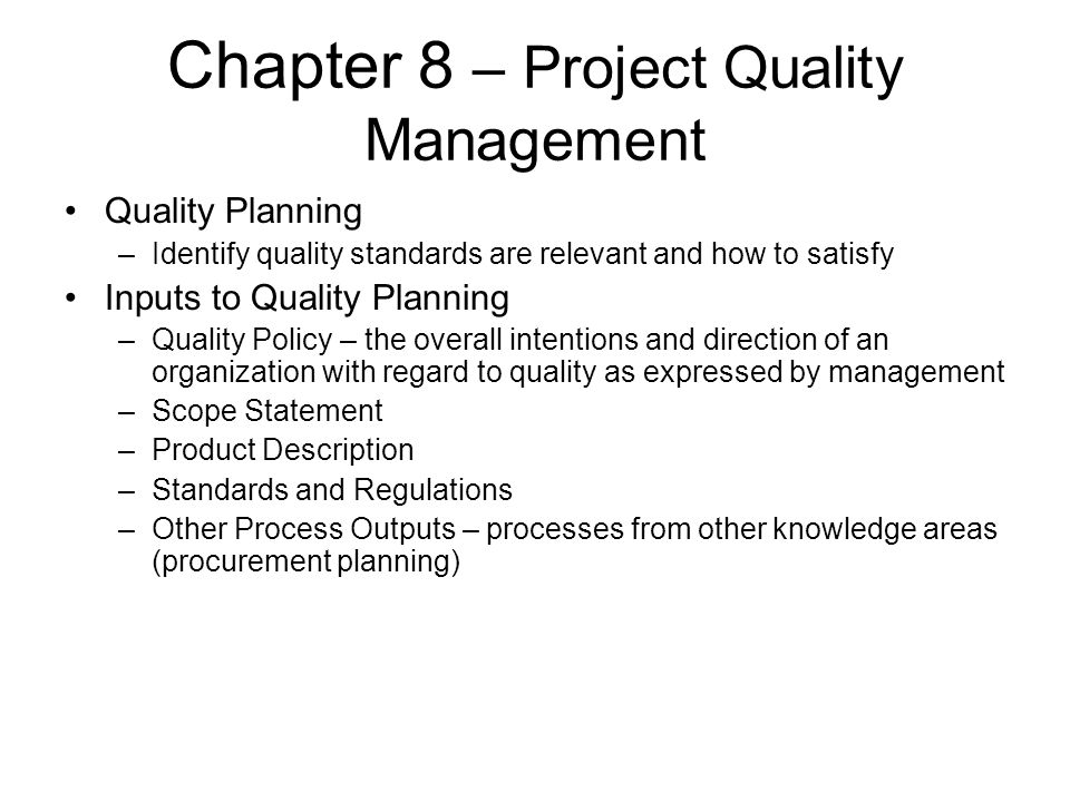 Chapter 8 – Project Quality Management Quality Planning –Identify quality standards are relevant and how to satisfy Inputs to Quality Planning –Qualit
