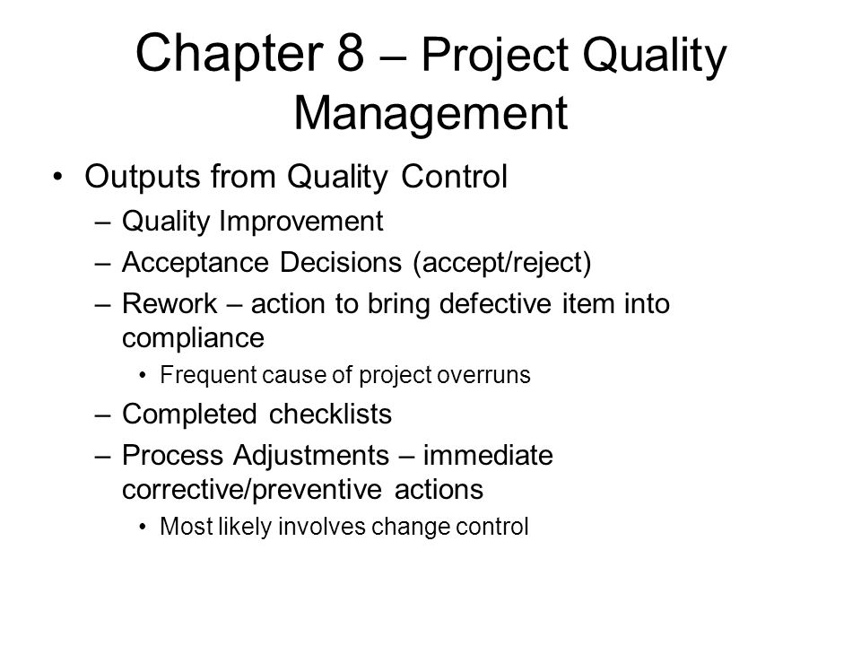 Chapter 8 – Project Quality Management Outputs from Quality Control –Quality Improvement –Acceptance Decisions (accept/reject) –Rework – action to bri