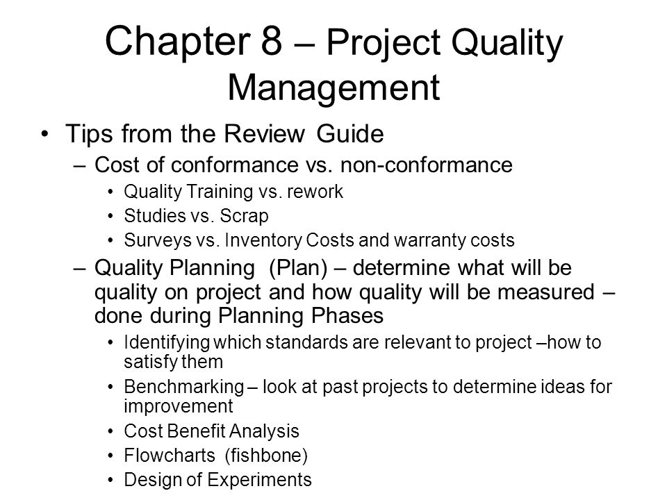 Chapter 8 – Project Quality Management Tips from the Review Guide –Cost of conformance vs. non-conformance Quality Training vs. rework Studies vs. Scr