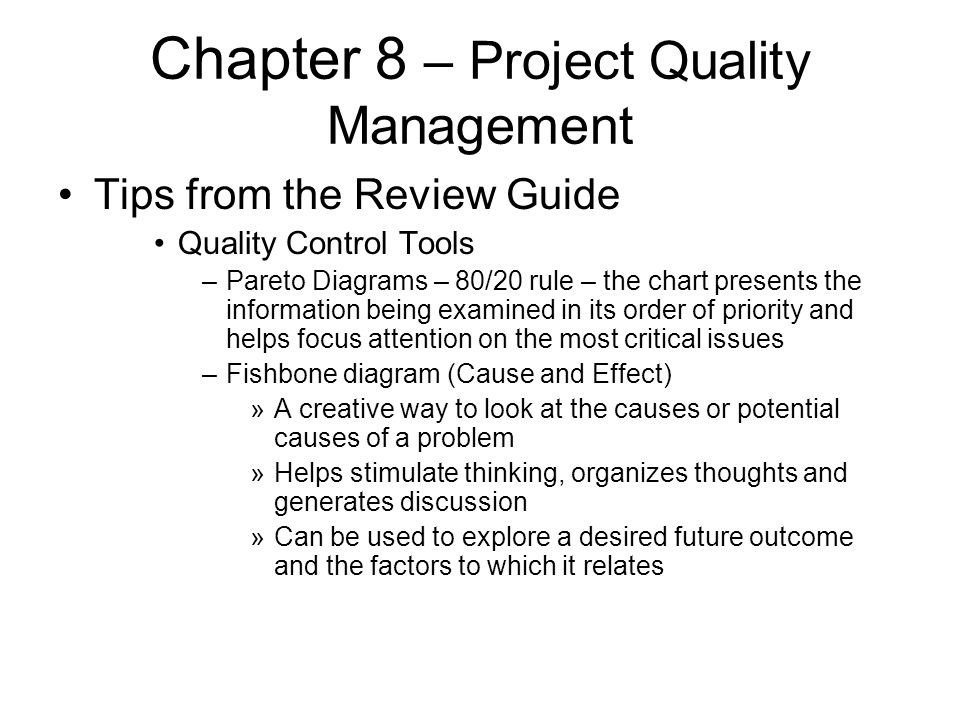 Chapter 8 – Project Quality Management Tips from the Review Guide Quality Control Tools –Pareto Diagrams – 80/20 rule – the chart presents the informa