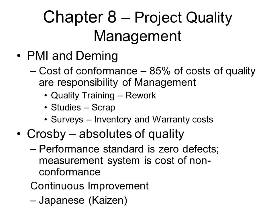 Chapter 8 – Project Quality Management PMI and Deming –Cost of conformance – 85% of costs of quality are responsibility of Management Quality Training