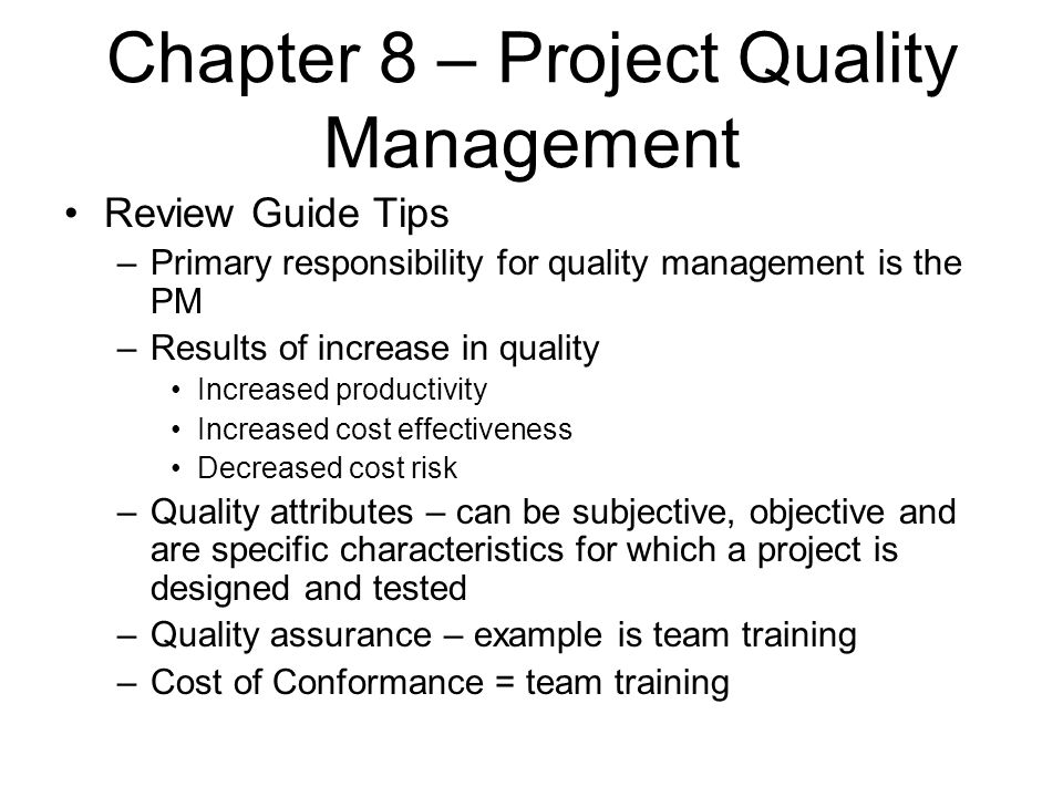 Chapter 8 – Project Quality Management Review Guide Tips –Primary responsibility for quality management is the PM –Results of increase in quality Incr