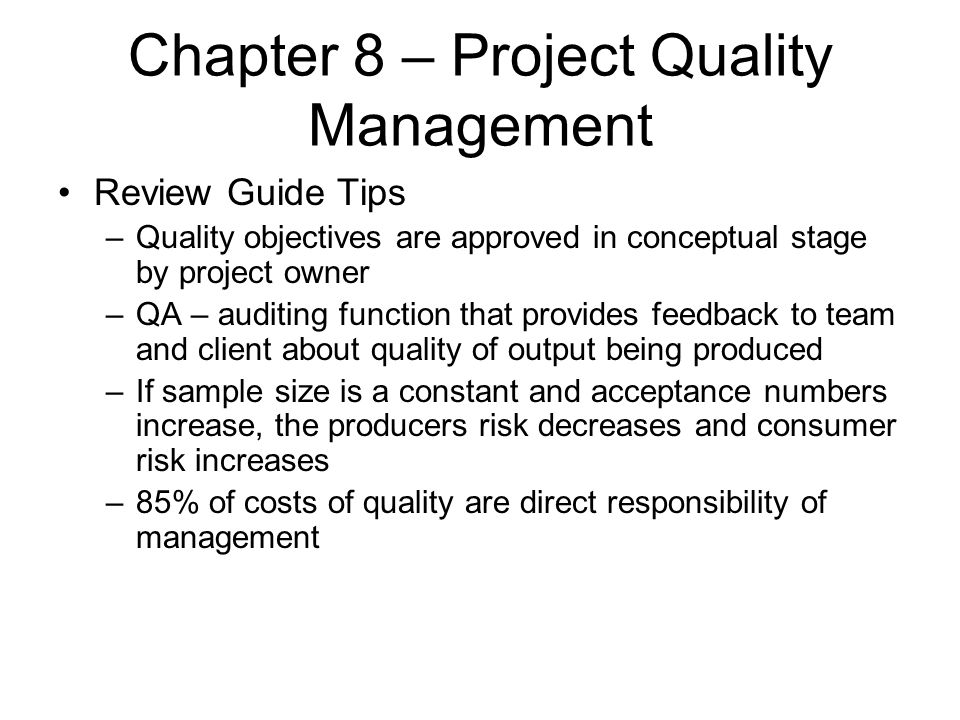Chapter 8 – Project Quality Management Review Guide Tips –Quality objectives are approved in conceptual stage by project owner –QA – auditing function