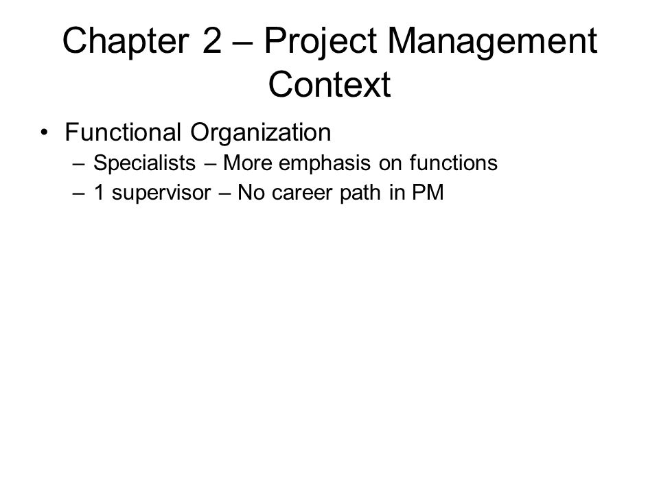 Chapter 2 – Project Management Context Functional Organization –Specialists – More emphasis on functions –1 supervisor – No career path in PM