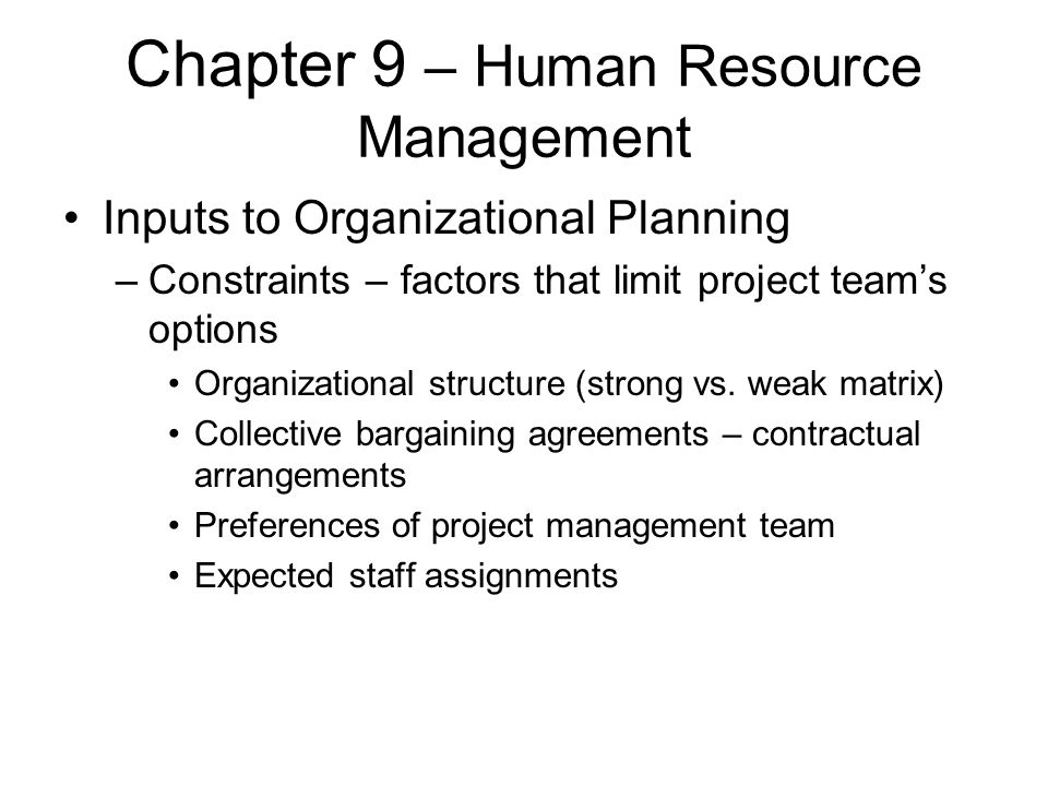 Chapter 9 – Human Resource Management Inputs to Organizational Planning –Constraints – factors that limit project team's options Organizational struct