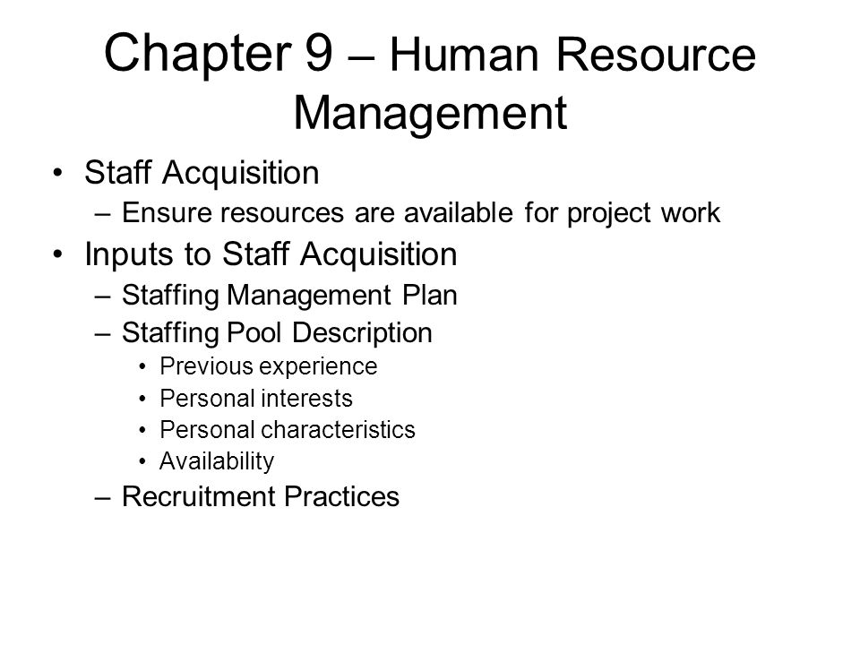 Chapter 9 – Human Resource Management Staff Acquisition –Ensure resources are available for project work Inputs to Staff Acquisition –Staffing Managem