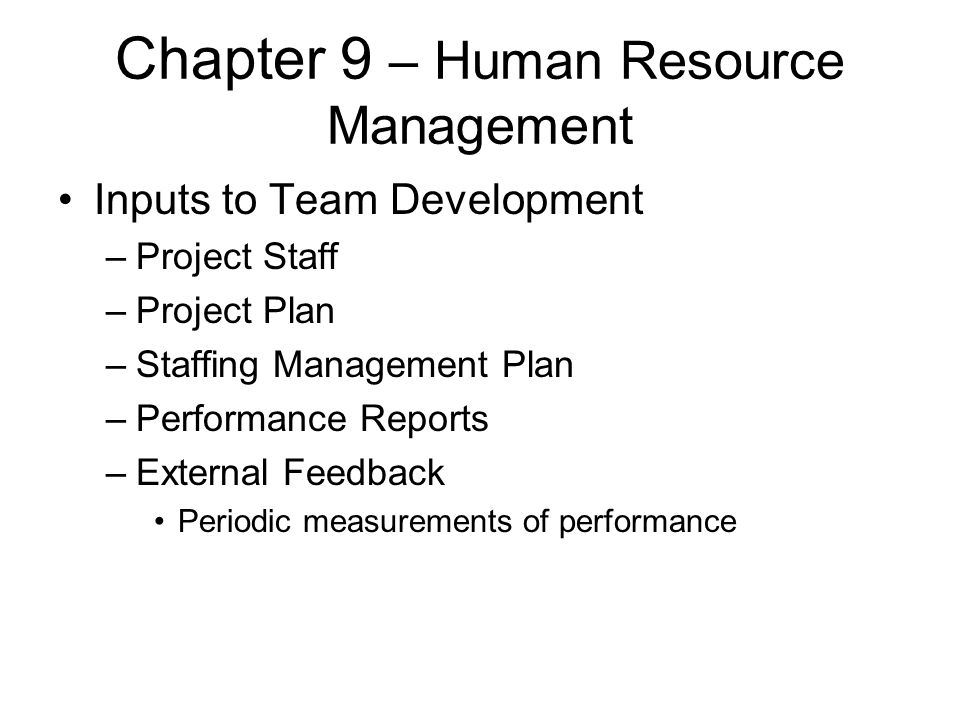 Chapter 9 – Human Resource Management Inputs to Team Development –Project Staff –Project Plan –Staffing Management Plan –Performance Reports –External