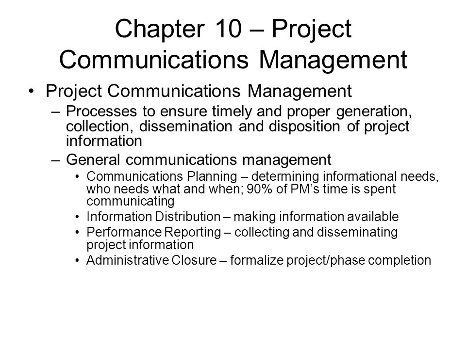 Chapter 10 – Project Communications Management Project Communications Management –Processes to ensure timely and proper generation, collection, dissem