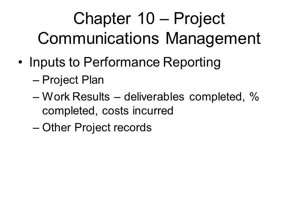 Chapter 10 – Project Communications Management Inputs to Performance Reporting –Project Plan –Work Results – deliverables completed, % completed, cost